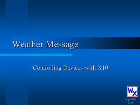 Weather Message Controlling Devices with X10 Copyright 2005.