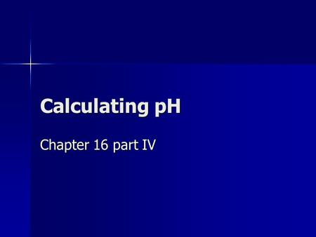 Calculating pH Chapter 16 part IV. Summary of General Strategies Think Chemistry: focus on solution and the components. It is usually easy to identify.