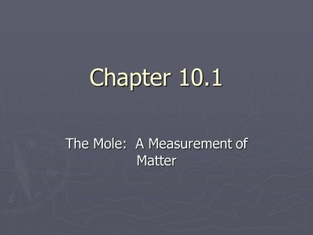 Chapter 10.1 The Mole: A Measurement of Matter. ► Three ways of measuring things…count, mass, & volume. ► Examples: soda—6 pack ► soda—liter ► grapes--lbs.