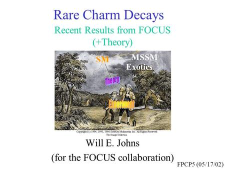 Rare Charm Decays Recent Results from FOCUS (+Theory) Will E. Johns (for the FOCUS collaboration) FPCP5 (05/17/02) SM MSSM Exotics.