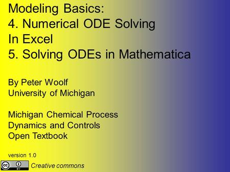 Modeling Basics: 4. Numerical ODE Solving In Excel 5. Solving ODEs in Mathematica By Peter Woolf University of Michigan Michigan Chemical Process Dynamics.