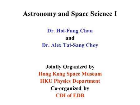 Astronomy and Space Science I Dr. Hoi-Fung Chau and Dr. Alex Tat-Sang Choy Jointly Organized by Hong Kong Space Museum HKU Physics Department Co-organized.