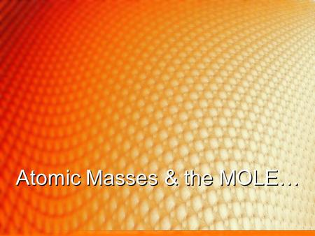 Atomic Masses & the MOLE…