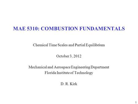 1 MAE 5310: COMBUSTION FUNDAMENTALS Chemical Time Scales and Partial Equilibrium October 3, 2012 Mechanical and Aerospace Engineering Department Florida.