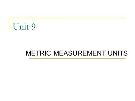 Unit 9 METRIC MEASUREMENT UNITS. 2 METRIC UNITS OF LINEAR MEASURE Based on powers of 10 Most frequently used units of length:  kilometer  meter  centimeter.