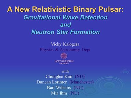 A New Relativistic Binary Pulsar: Gravitational Wave Detection and Neutron Star Formation Vicky Kalogera Physics & Astronomy Dept with Chunglee Kim (NU)