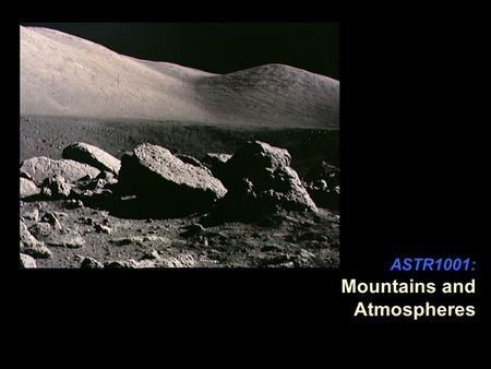 ASTR1001: Mountains and Atmospheres. Summary In this section, we will talk about the mountains of different planets, and about their atmospheres. Puzzle.
