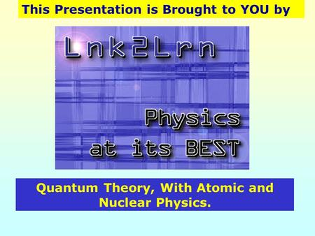 This Presentation is Brought to YOU by Quantum Theory, With Atomic and Nuclear Physics.