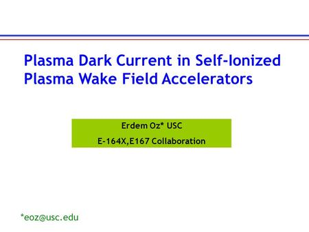Erdem Oz* USC E-164X,E167 Collaboration Plasma Dark Current in Self-Ionized Plasma Wake Field Accelerators