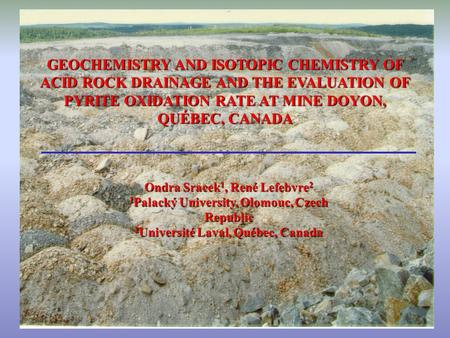 GEOCHEMISTRY AND ISOTOPIC CHEMISTRY OF ACID ROCK DRAINAGE AND THE EVALUATION OF PYRITE OXIDATION RATE AT MINE DOYON, QUÉBEC, CANADA Ondra Sracek 1, René.