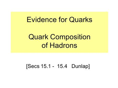 Evidence for Quarks Quark Composition of Hadrons [Secs 15.1 - 15.4 Dunlap]