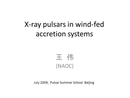 X-ray pulsars in wind-fed accretion systems 王 伟 (NAOC) July 2009, Pulsar Summer School Beijing.