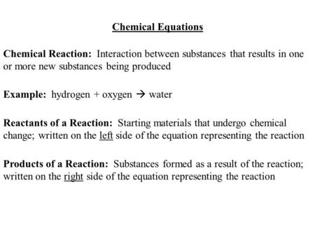 Chemical Equations Chemical Reaction: Interaction between substances that results in one or more new substances being produced Example: hydrogen + oxygen.
