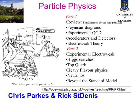 1 Particle Physics Chris Parkes & Rick StDenis Part 1 Review: Fundamental forces and particles Feynman diagrams Experimental QCD Accelerators and Detectors.