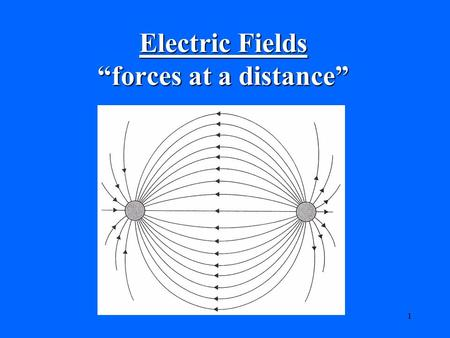 "1 Electric Fields ""forces at a distance"". 2 Electric Charges: Electric charge is a fundamental quantity that is responsible for all electric phenomena."