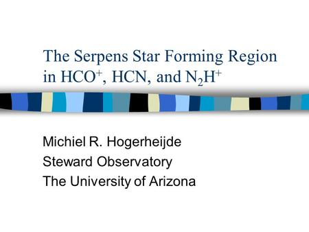 The Serpens Star Forming Region in HCO +, HCN, and N 2 H + Michiel R. Hogerheijde Steward Observatory The University of Arizona.