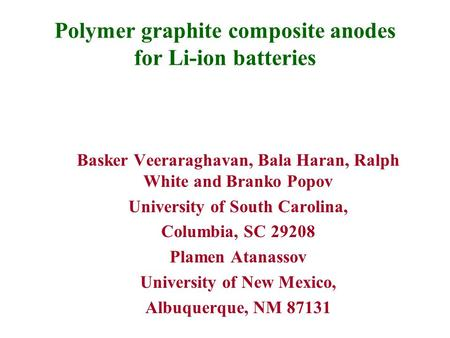 Polymer graphite composite anodes for Li-ion batteries Basker Veeraraghavan, Bala Haran, Ralph White and Branko Popov University of South Carolina, Columbia,