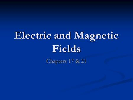 Electric and Magnetic Fields Chapters 17 & 21. Electric Field Electric force, like gravitational force, is a field force Electric force, like gravitational.