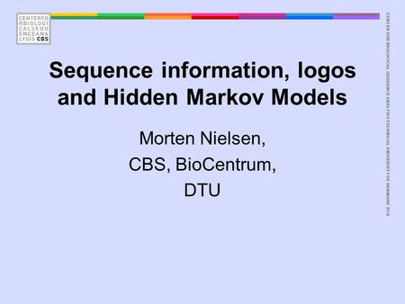 CENTER FOR BIOLOGICAL SEQUENCE ANALYSISTECHNICAL UNIVERSITY OF DENMARK DTU Sequence information, logos and Hidden Markov Models Morten Nielsen, CBS, BioCentrum,