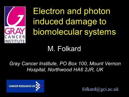 Electron and photon induced damage to biomolecular systems M. Folkard Gray Cancer Institute, PO Box 100, Mount Vernon Hospital, Northwood HA6 2JR, UK