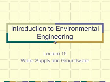 Introduction to Environmental Engineering Lecture 15 Water Supply and Groundwater.