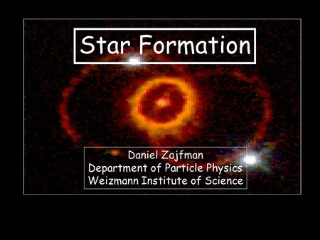 Star Formation Daniel Zajfman Department of Particle Physics Weizmann Institute of Science.