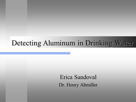 Detecting Aluminum in Drinking Water Erica Sandoval Dr. Henry Altmiller.