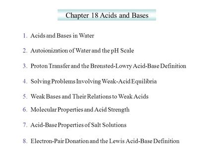 Chapter 18 Acids and Bases 1. Acids and Bases in Water 2. Autoionization of Water and the pH Scale 3. Proton Transfer and the Brønsted-Lowry Acid-Base.