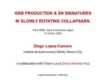 GRB PRODUCTION & SN SIGNATURES IN SLOWLY ROTATING COLLAPSARS. Diego Lopez-Camara Instituto de Astronomía (UNAM), Mexico City. In collaboration with William.