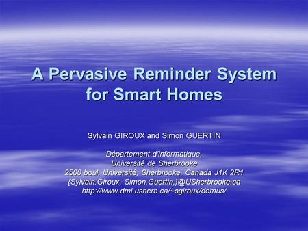 A Pervasive Reminder System for Smart Homes Sylvain GIROUX and Simon GUERTIN Département d'informatique, Université de Sherbrooke 2500 boul. Université,