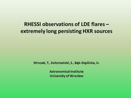 RHESSI observations of LDE flares – extremely long persisting HXR sources Mrozek, T., Kołomański, S., Bąk-Stęślicka, U. Astronomical Institute University.