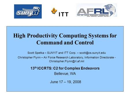 High Productivity Computing Systems for Command and Control 13 th ICCRTS: C2 for Complex Endeavors Bellevue, WA June 17 – 19, 2008 Scott Spetka – SUNYIT.