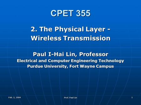 Feb. 2, 2004 Prof. Paul Lin 1 CPET 355 2. The Physical Layer - Wireless Transmission Paul I-Hai Lin, Professor Electrical and Computer Engineering Technology.