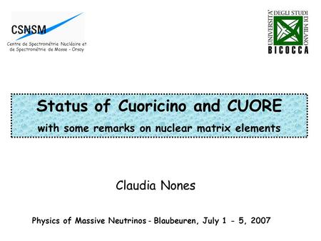 Claudia Nones Physics of Massive Neutrinos - Blaubeuren, July 1 - 5, 2007 Status of Cuoricino and CUORE with some remarks on nuclear matrix elements Centre.