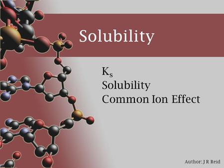 Author: J R Reid Solubility KsKs Common Ion Effect.
