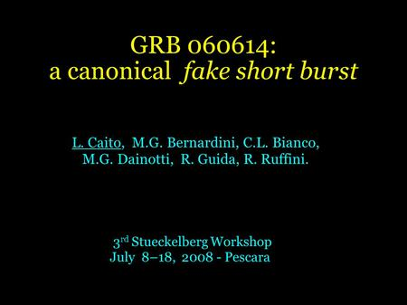 GRB 060614: a canonical fake short burst L. Caito, M.G. Bernardini, C.L. Bianco, M.G. Dainotti, R. Guida, R. Ruffini. 3 rd Stueckelberg Workshop July 8–18,