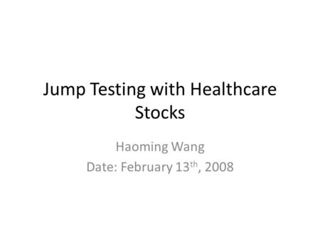 Jump Testing with Healthcare Stocks Haoming Wang Date: February 13 th, 2008.