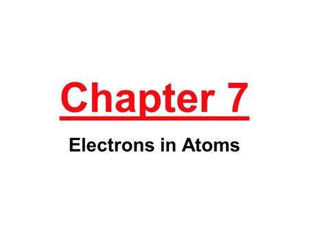 Chapter 7 Electrons in Atoms.