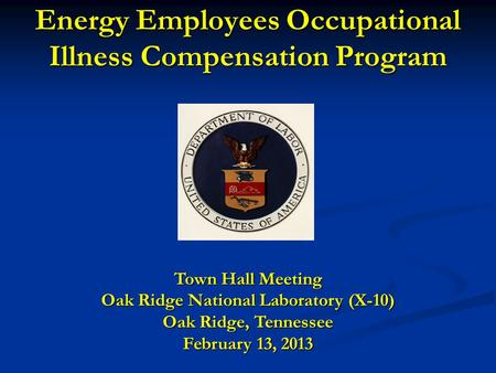 Energy Employees Occupational Illness Compensation Program Town Hall Meeting Oak Ridge National Laboratory (X-10) Oak Ridge, Tennessee February 13, 2013.