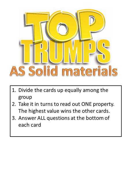 1.Divide the cards up equally among the group 2.Take it in turns to read out ONE property. The highest value wins the other cards. 3.Answer ALL questions.