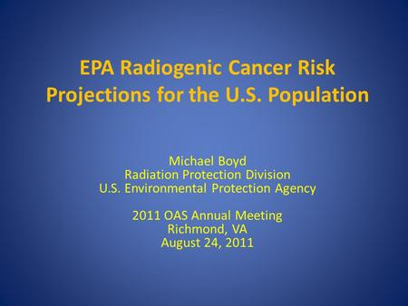 EPA Radiogenic Cancer Risk Projections for the U.S. Population Michael Boyd Radiation Protection Division U.S. Environmental Protection Agency 2011 OAS.
