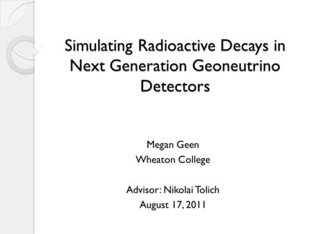 Simulating Radioactive Decays in Next Generation Geoneutrino Detectors Megan Geen Wheaton College Advisor: Nikolai Tolich August 17, 2011.