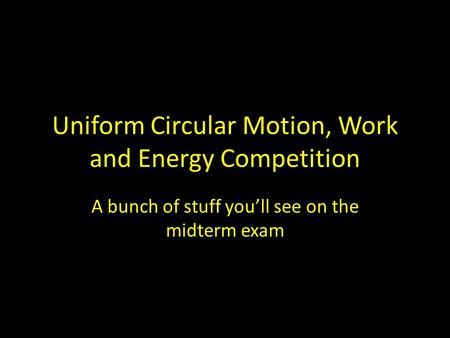 Uniform Circular Motion, Work and Energy Competition A bunch of stuff you'll see on the midterm exam.