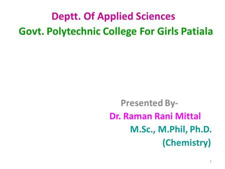 Deptt. Of Applied Sciences Govt. Polytechnic College For Girls Patiala Presented By- Dr. Raman Rani Mittal M.Sc., M.Phil, Ph.D. (Chemistry) 1.