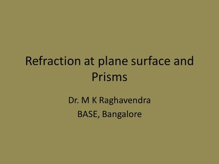 Refraction at plane surface and Prisms Dr. M K Raghavendra BASE, Bangalore.
