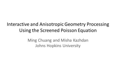 Interactive and Anisotropic Geometry Processing Using the Screened Poisson Equation Ming Chuang and Misha Kazhdan Johns Hopkins University.