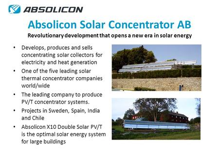 Absolicon Solar Concentrator AB Revolutionary development that opens a new era in solar energy Develops, produces and sells concentrating solar collectors.