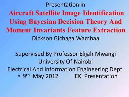 Presentation in Aircraft Satellite Image Identification Using Bayesian Decision Theory And Moment Invariants Feature Extraction Dickson Gichaga Wambaa.