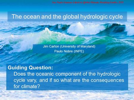 The ocean and the global hydrologic cycle Jim Carton (University of Maryland) Paulo Nobre (INPE) São Paulo Summer School on Global Climate Modeling October,