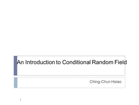 An Introduction to Conditional Random Field Ching-Chun Hsiao 1.
